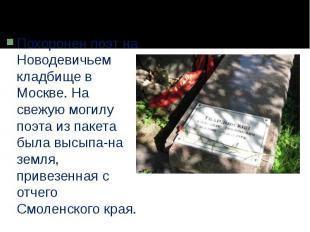 Похоронен поэт на Новодевичьем кладбище в Москве. На свежую могилу поэта из паке
