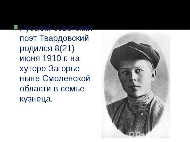 Русский советский поэт Твардовский родился 8(21) июня 1910 г. на хуторе Загорье ныне Смоленской области в семье кузнеца.