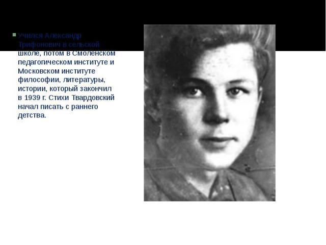 Учился Александр Трифонович в сельской школе, потом в Смоленском педагогическом институте и Московском институте философии, литературы, истории, который закончил в 1939 г. Стихи Твардовский начал писать с раннего детства.