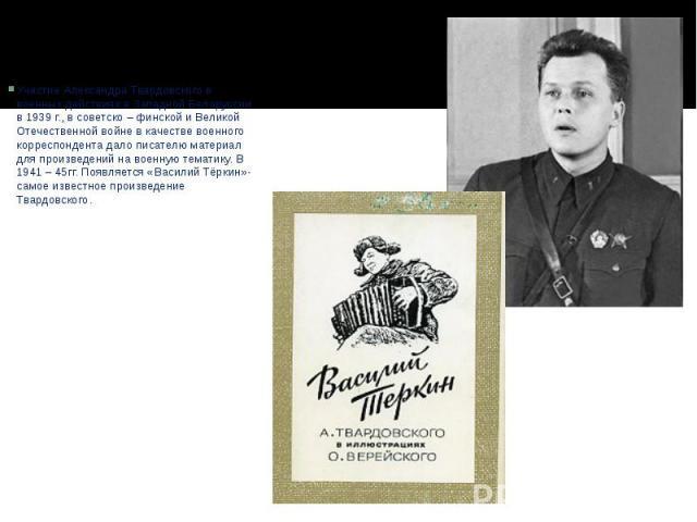 Участие Александра Твардовского в военных действиях в Западной Белоруссии в 1939 г., в советско – финской и Великой Отечественной войне в качестве военного корреспондента дало писателю материал для произведений на военную тематику. В 1941 – 45гг. По…