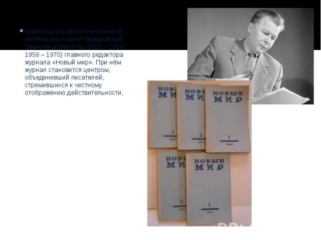 Важную роль для отечественной литературы сыграл Твардовский, занимая должность (1950 – 1954, 1958 – 1970) главного редактора журнала «Новый мир». При нём журнал становится центром, объединивший писателей, стремившихся к честному отображению действит…