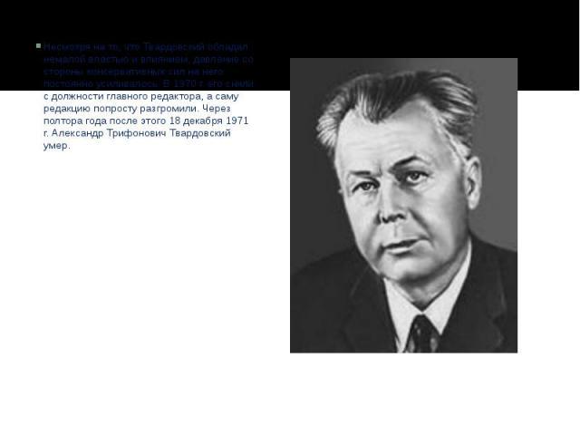 Несмотря на то, что Твардовский обладал немалой властью и влиянием, давление со стороны консервативных сил на него постоянно усиливалось. В 1970 г. его сняли с должности главного редактора, а саму редакцию попросту разгромили. Через полтора года пос…