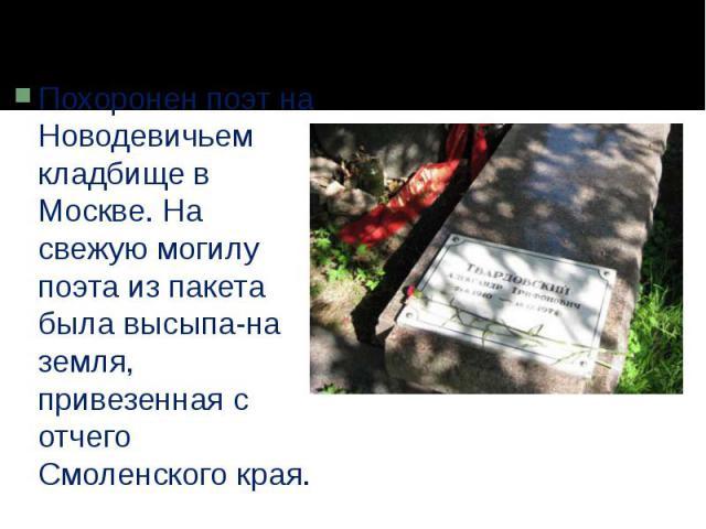 Похоронен поэт на Новодевичьем кладбище в Москве. На свежую могилу поэта из пакета была высыпана земля, привезенная с отчего Смоленского края.