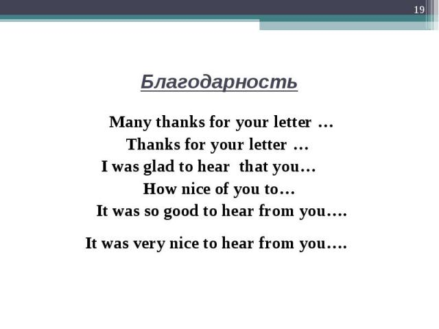 Many thanks for your letter …  Many thanks for your letter … Thanks for your letter …  I was glad to hear that you… How nice of you to… It was so good to hear from you….   It was very nice to hear from you….
