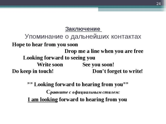 "Hope to hear from you soon Hope to hear from you soon Drop me a line when you are free Looking forward to seeing you Write soon See you soon! Do keep in touch! Don't forget to write! """" Looking forward to hearing from you"""" Сравните с официальным ст…"