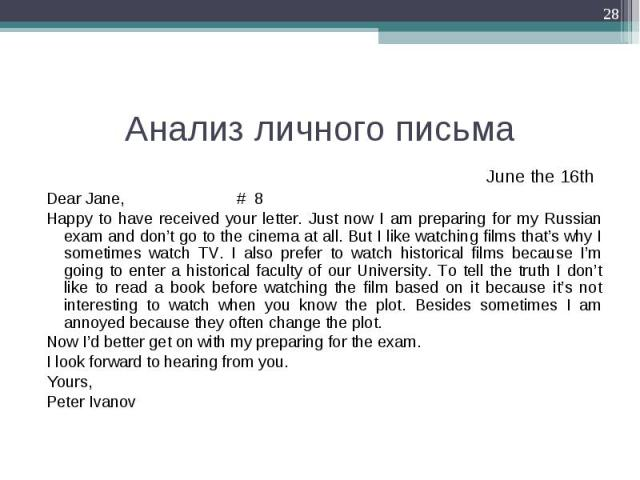 June the 16th  June the 16th  Dear Jane, # 8 Happy to have received your letter. Just now I am preparing for my Russian exam and don't go to the cinema at all. But I like watching films that's why I sometimes watch TV. I also prefer to wat…