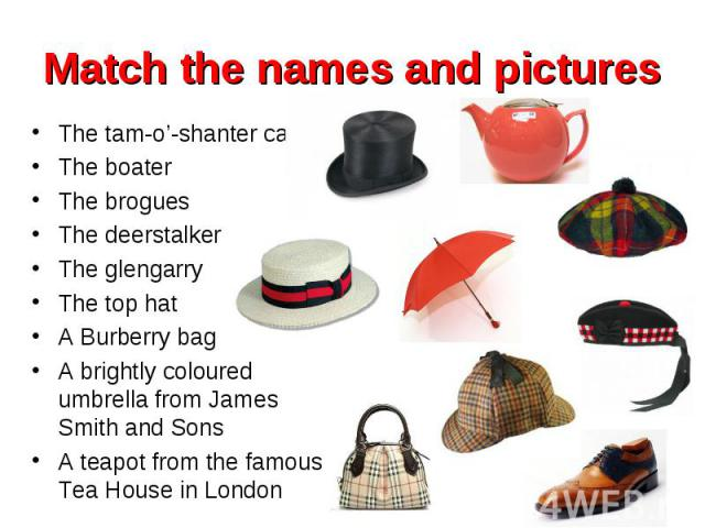 The tam-o'-shanter cap The tam-o'-shanter cap The boater The brogues The deerstalker The glengarry The top hat A Burberry bag A brightly coloured umbrella from James Smith and Sons A teapot from the famous Tea House in London