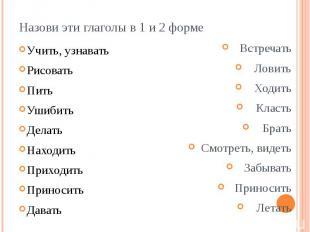 Назови эти глаголы в 1 и 2 форме Учить, узнавать Рисовать Пить Ушибить Делать На