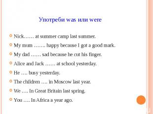 Употреби was или were Nick…… at summer camp last summer. My mum ……. happy becaus