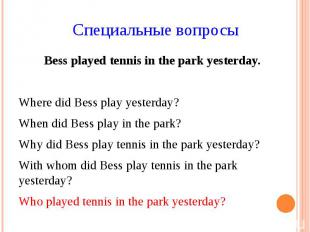 Специальные вопросы Bess played tennis in the park yesterday. Where did Bess pla