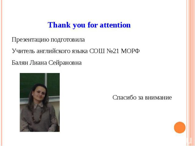 Thank you for attention Презентацию подготовила Учитель английского языка СОШ №21 МОРФ Балян Лиана Сейрановна Спасибо за внимание