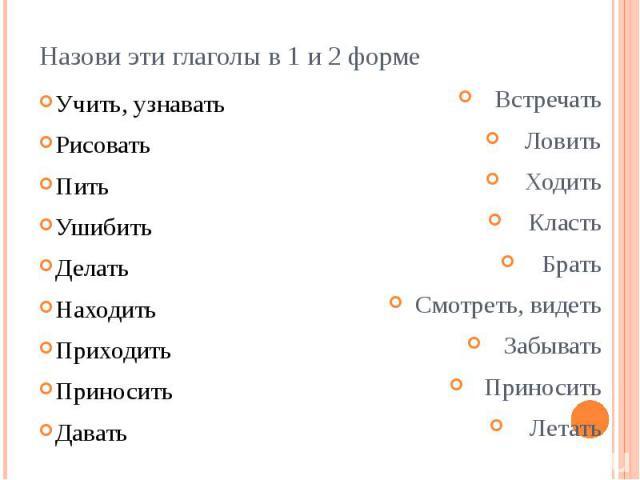 Назови эти глаголы в 1 и 2 форме Учить, узнавать Рисовать Пить Ушибить Делать Находить Приходить Приносить Давать