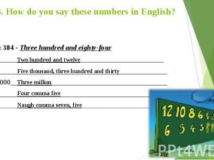 3. How do you say these numbers in English? Example: 384 - Three hundred and eig