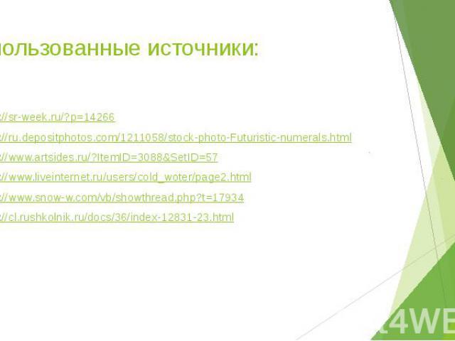 Использованные источники: http://sr-week.ru/?p=14266 http://ru.depositphotos.com/1211058/stock-photo-Futuristic-numerals.html http://www.artsides.ru/?ItemID=3088&SetID=57 http://www.liveinternet.ru/users/cold_woter/page2.html http://www.snow-w.c…