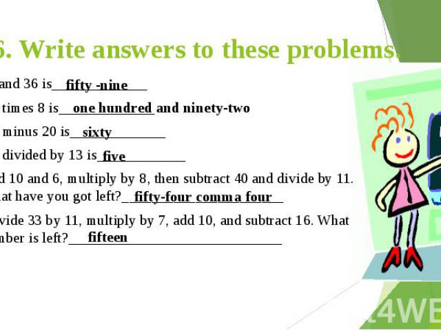 6. Write answers to these problems. 23 and 36 is_____________ 24 times 8 is_____________ 80 minus 20 is_____________ 65 divided by 13 is____________ Add 10 and 6, multiply by 8, then subtract 40 and divide by 11. What have you got left?_____________…