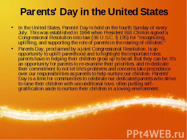 Parents' Day in the United States In the United States, Parents' Day is held on the fourth Sunday of every July. This was established in 1994 when President Bill Clinton signed a Congressional Resolution into law (36 U.S.C. § 135) for &quo…