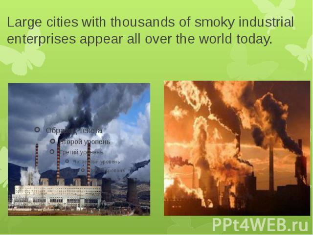Large cities with thousands of smoky industrial enterprises appear all over the world today.