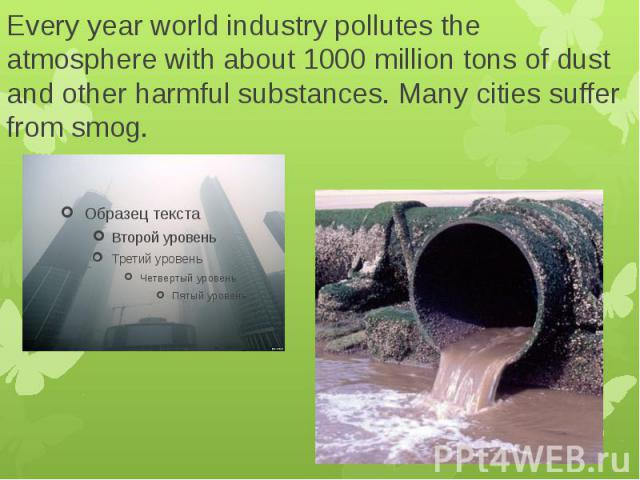 Every year world industry pollutes the atmosphere with about 1000 million tons of dust and other harmful substances. Many cities suffer from smog.