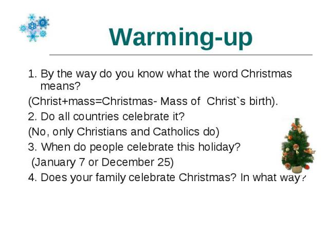 1. By the way do you know what the word Christmas means? 1. By the way do you know what the word Christmas means? (Christ+mass=Christmas- Mass of Christ`s birth). 2. Do all countries celebrate it? (No, only Christians and Catholics do) 3. When do pe…