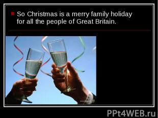 So Christmas is a merry family holiday for all the people of Great Britain. So C