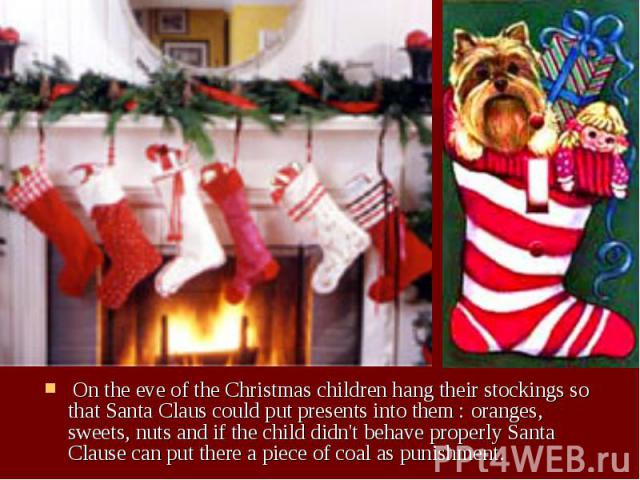 On the eve of the Christmas children hang their stockings so that Santa Claus could put presents into them : oranges, sweets, nuts and if the child didn't behave properly Santa Clause can put there a piece of coal as punishment. On the eve of the Ch…
