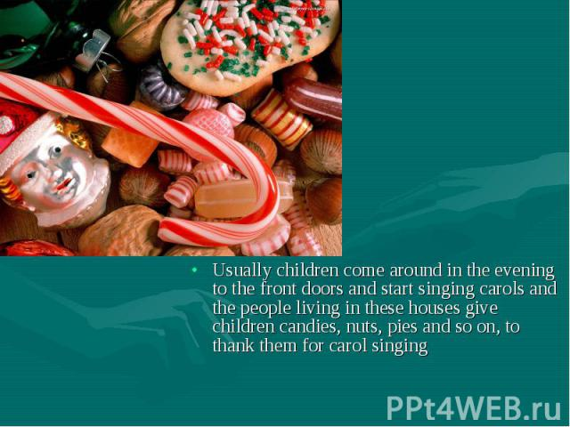 Usually children come around in the evening to the front doors and start singing carols and the people living in these houses give children candies, nuts, pies and so on, to thank them for carol singing Usually children come around in the evening to…