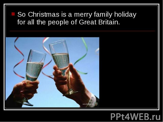 So Christmas is a merry family holiday for all the people of Great Britain. So Christmas is a merry family holiday for all the people of Great Britain.
