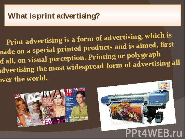 What is print advertising? Print advertising is a form of advertising, which is made on a special printed products and is aimed, first of all, on visual perception. Printing or polygraph advertising the most widespread form of advertising all over t…