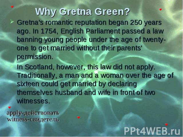 Gretna's romantic reputation began 250 years ago. In 1754, English Parliament passed a law banning young people under the age of twenty-one to get married without their parents' permission. Gretna's romantic reputation began 250 years ago. In 1754, …