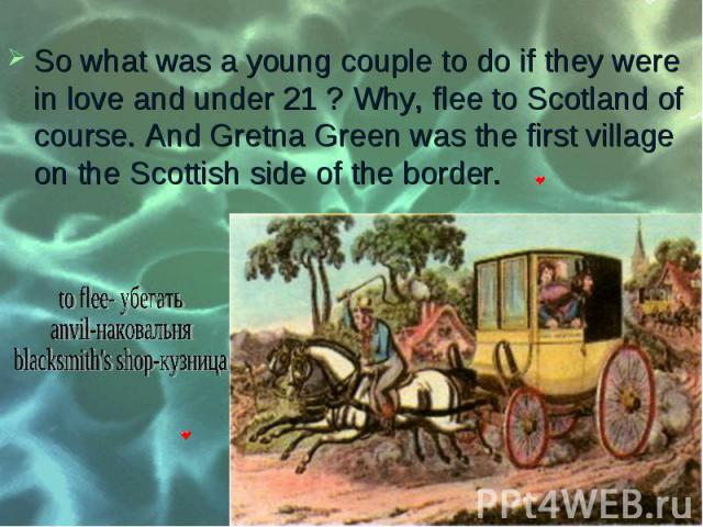 So what was a young couple to do if they were in love and under 21 ? Why, flee to Scotland of course. And Gretna Green was the first village on the Scottish side of the border. So what was a young couple to do if they were in love and under 21 ? Why…