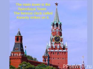 The main tower is the Spasskaya Tower. The famous clock called Kuranty strikes o