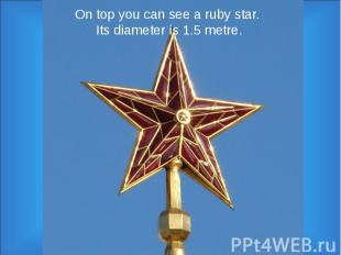 On top you can see a ruby star. Its diameter is 1.5 metre.