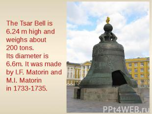 The Tsar Bell is 6.24 m high and weighs about 200 tons. Its diameter is 6.6m. It