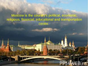 Moscow is the country's political, economic, religious, financial, educational a
