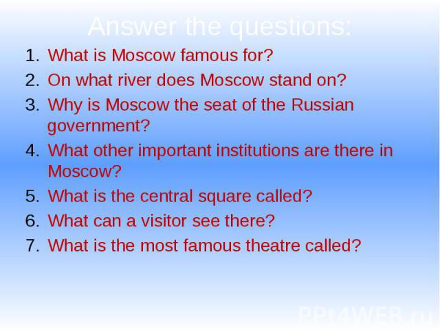 Answer the questions: What is Moscow famous for? On what river does Moscow stand on? Why is Moscow the seat of the Russian government? What other important institutions are there in Moscow? What is the central square called? What can a visitor see t…
