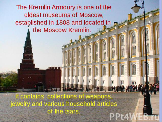 The Kremlin Armoury is one of the oldest museums of Moscow, established in 1808 and located in the Moscow Kremlin. It contains collections of weapons, jewelry and various household articles of the tsars.