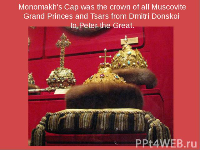 Monomakh's Cap was the crown of all Muscovite Grand Princes and Tsars from Dmitri Donskoi to Peter the Great.