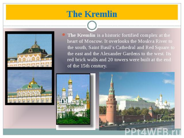 The Kremlin The Kremlin is a historic fortified complex at the heart of Moscow. It overlooks the Moskva River to the south, Saint Basil's Cathedral and Red Square to the east and the Alexander Gardens to the west. Its red brick walls and 20 towers w…