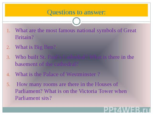 Questions to answer: What are the most famous national symbols of Great Britain? What is Big Ben? Who built St. Paul's Cathedral? What is there in the basement of the cathedral? What is the Palace of Westminster ? How many rooms are there in the Hou…