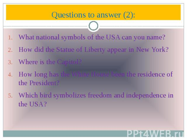 Questions to answer (2): What national symbols of the USA can you name? How did the Statue of Liberty appear in New York? Where is the Capitol? How long has the White House been the residence of the President? Which bird symbolizes freedom and indep…