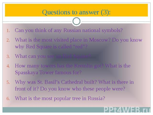 "Questions to answer (3): Can you think of any Russian national symbols? What is the most visited place in Moscow? Do you know why Red Square is called ""red""? What can you see on Red Square? How many towers has the Kremlin got? What is the Spasskaya …"