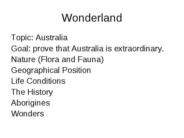 Wonderland Topic: Australia Goal: prove that Australia is extraordinary. Nature (Flora and Fauna) Geographical Position Life Conditions The History Aborigines Wonders