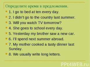 Определите время в предложении. 1. I go to bed at ten every day. 2. I didn't go