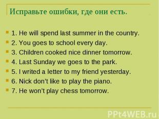 Исправьте ошибки, где они есть. 1. He will spend last summer in the country. 2.
