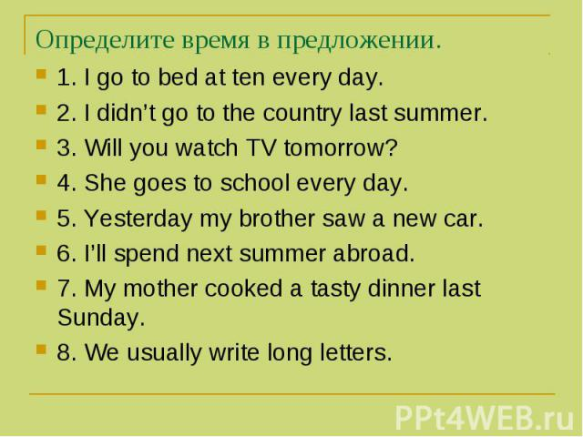 Определите время в предложении. 1. I go to bed at ten every day. 2. I didn't go to the country last summer. 3. Will you watch TV tomorrow? 4. She goes to school every day. 5. Yesterday my brother saw a new car. 6. I'll spend next summer abroad. 7. M…