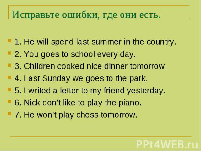 Исправьте ошибки, где они есть. 1. He will spend last summer in the country. 2. You goes to school every day. 3. Children cooked nice dinner tomorrow. 4. Last Sunday we goes to the park. 5. I writed a letter to my friend yesterday. 6. Nick don't lik…