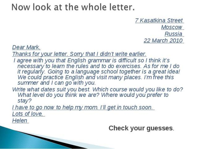 7 Kasаtkina Street 7 Kasаtkina Street Moscow Russia 22 March 2010 Dear Mark, Thanks for your letter. Sorry that I didn't write earlier. I agree with you that English grammar is difficult so I think it's necessary to learn the rules and to do exercis…