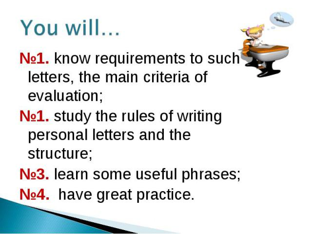 №1. know requirements to such letters, the main criteria of evaluation; №1. know requirements to such letters, the main criteria of evaluation; №1. study the rules of writing personal letters and the structure; №3. learn some useful phrases; №4. hav…