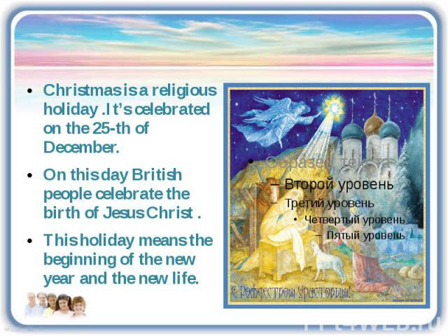 Christmas is a religious holiday .It's celebrated on the 25-th of December. On this day British people celebrate the birth of Jesus Christ . This holiday means the beginning of the new year and the new life.