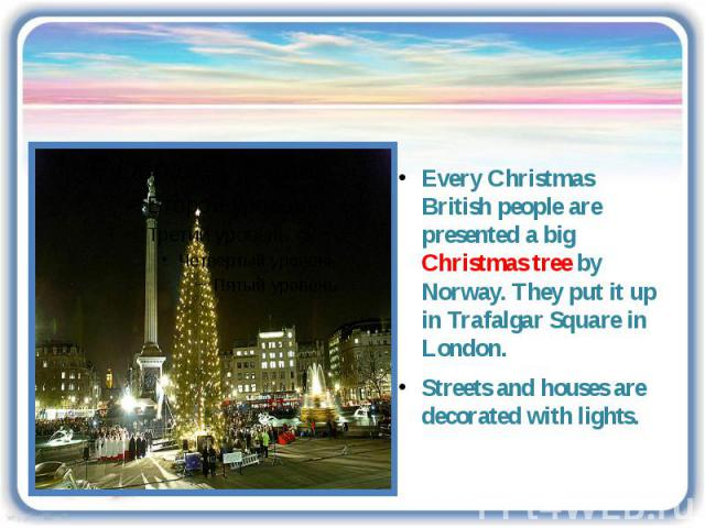Every Christmas British people are presented a big Christmas tree by Norway. They put it up in Trafalgar Square in London. Streets and houses are decorated with lights.